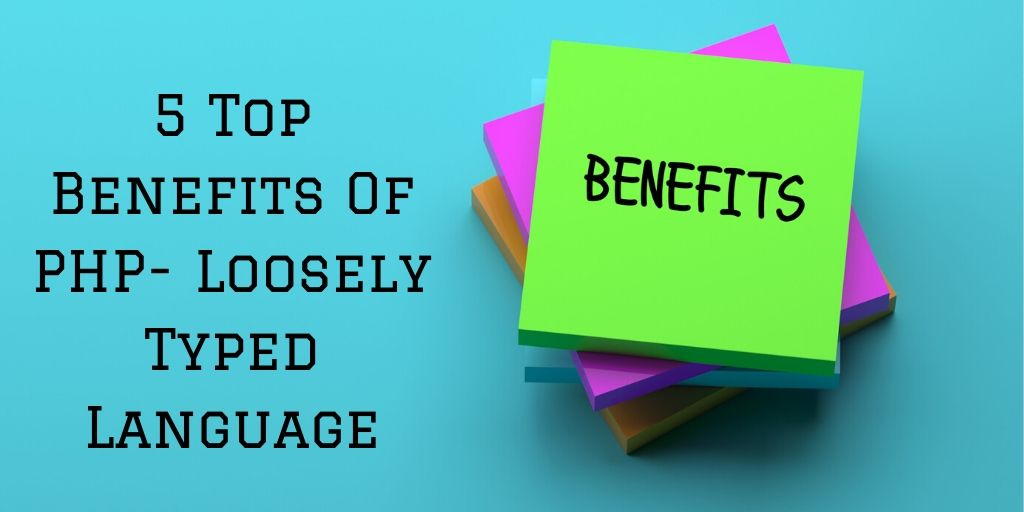 5 Top Benefits Of PHP- Loosely Typed Language