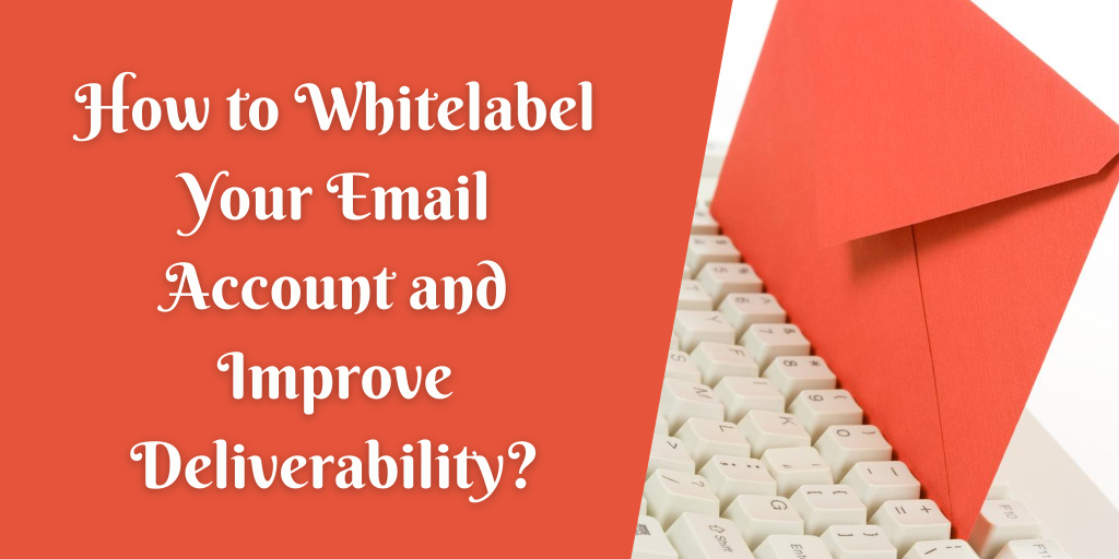 How to Whitelabel Your Email Account and Improve Deliverability_